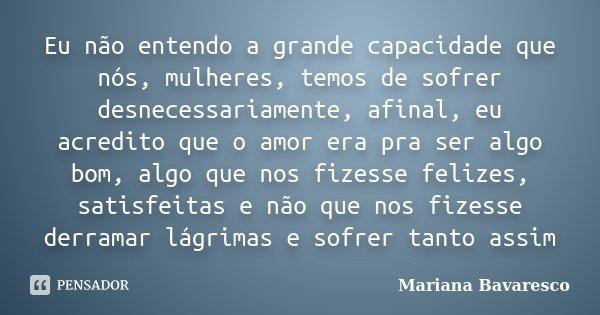 Eu não entendo a grande capacidade que nós, mulheres, temos de sofrer desnecessariamente, afinal, eu acredito que o amor era pra ser algo bom, algo que nos fize... Frase de Mariana Bavaresco.