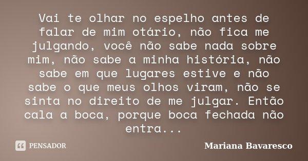 Vai te olhar no espelho antes de falar de mim otário, não fica me julgando, você não sabe nada sobre mim, não sabe a minha história, não sabe em que lugares est... Frase de Mariana Bavaresco.