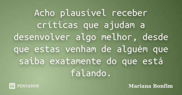 Acho plausível receber críticas que ajudam a desenvolver algo melhor, desde que estas venham de alguém que saiba exatamente do que está falando.... Frase de Mariana Bonfim.