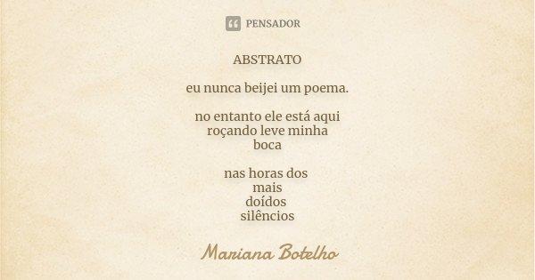 ABSTRATO eu nunca beijei um poema. no entanto ele está aqui roçando leve minha boca nas horas dos mais doídos silêncios... Frase de Mariana Botelho.