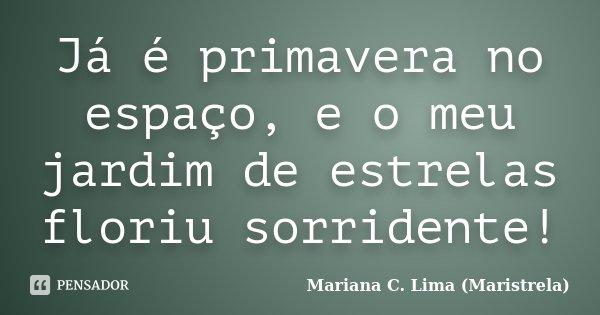 Já é primavera no espaço, e o meu jardim de estrelas floriu sorridente!... Frase de Mariana C. Lima (Maristrela).