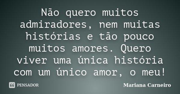 Não quero muitos admiradores, nem muitas histórias e tão pouco muitos amores. Quero viver uma única história com um único amor, o meu!... Frase de Mariana Carneiro.