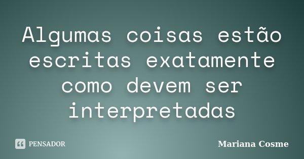 Algumas coisas estão escritas exatamente como devem ser interpretadas... Frase de Mariana Cosme.