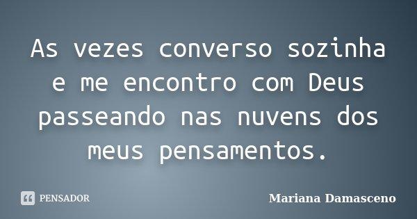 As vezes converso sozinha e me encontro com Deus passeando nas nuvens dos meus pensamentos.... Frase de Mariana Damasceno.