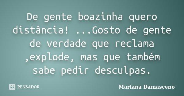 De gente boazinha quero distância! ...Gosto de gente de verdade que reclama ,explode, mas que também sabe pedir desculpas.... Frase de Mariana Damasceno.