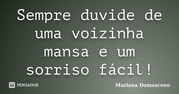 Sempre duvide de uma voizinha mansa e um sorriso fácil!... Frase de Mariana Damasceno.