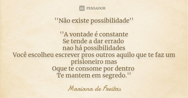 ''Não existe possibilidade'' ''A vontade é constante Se tende a dar errado nao há possibilidades Você escolheu escrever pros outros aquilo que te faz um prision... Frase de Mariana de Freitas.