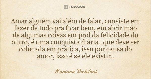 Amar alguém vai além de falar, consiste em fazer de tudo pra ficar bem, em abrir mão de algumas coisas em prol da felicidade do outro, é uma conquista diária.. ... Frase de Mariana Destefani.