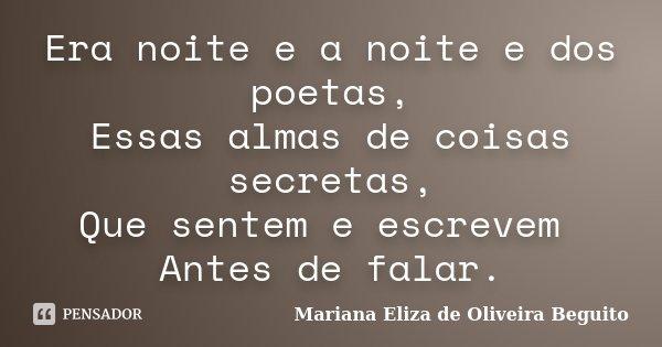 Era noite e a noite e dos poetas, Essas almas de coisas secretas, Que sentem e escrevem Antes de falar.... Frase de Mariana Eliza de Oliveira Beguito.