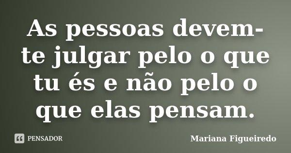 As pessoas devem-te julgar pelo o que tu és e não pelo o que elas pensam.... Frase de Mariana Figueiredo.