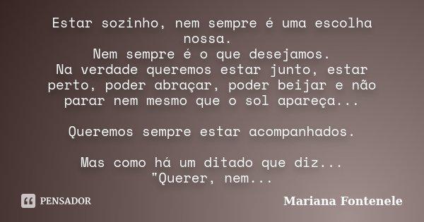 Estar sozinho, nem sempre é uma escolha nossa. Nem sempre é o que desejamos. Na verdade queremos estar junto, estar perto, poder abraçar, poder beijar e não par... Frase de Mariana Fontenele.