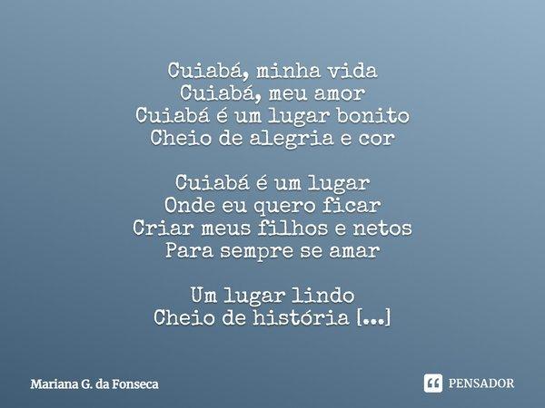 Cuiabá minha vida Cuiabá meu amor Cuiabá é um lugar bonito Cheio de alegria e cor Cuiabá é um lugar Onde eu quero ficar Criar meus filhos e netos Para Sempre se... Frase de Mariana G. da Fonseca.