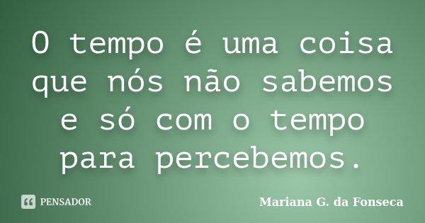 O tempo é uma coisa que nós não sabemos e só com o tempo para percebemos.... Frase de Mariana G. da Fonseca.