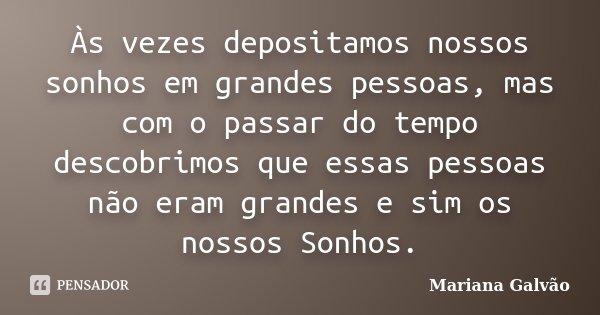 As vezes depositamos nossos sonhos em grandes pessoas, mas com o passar do tempo descobrimos que essas pessoas não eram grandes e sim os nossos Sonhos.... Frase de Mariana Galvão.