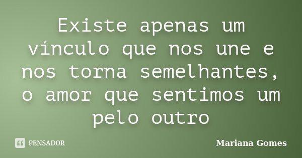 Existe apenas um vínculo que nos une e nos torna semelhantes, o amor que sentimos um pelo outro... Frase de Mariana Gomes.