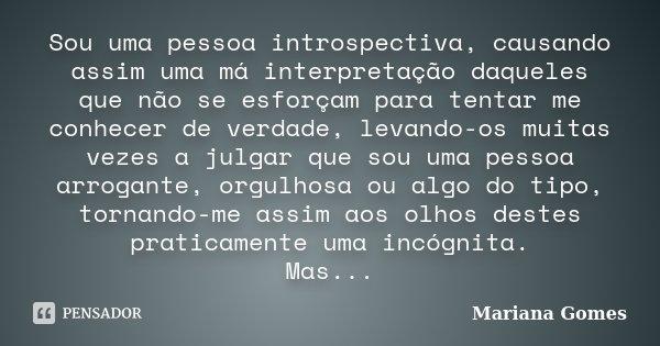 Sou uma pessoa introspectiva, causando assim uma má interpretação daqueles que não se esforçam para tentar me conhecer de verdade, levando-os muitas vezes a jul... Frase de Mariana Gomes.