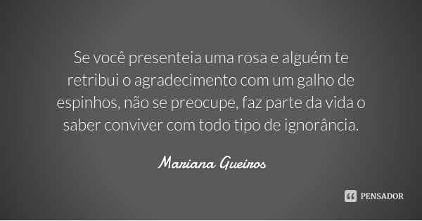 Se você presenteia uma rosa e alguém te retribui o agradecimento com um galho de espinhos, não se preocupe, faz parte da vida o saber conviver com todo tipo de ... Frase de Mariana Gueiros.