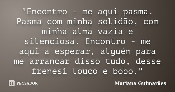 """""""Encontro - me aqui pasma. Pasma com minha solidão, com minha alma vazia e silenciosa. Encontro - me aqui a esperar, alguém para me arrancar disso tudo, de... Frase de Mariana Guimarães."""