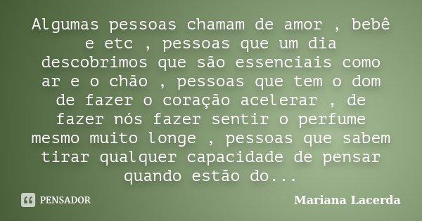 Algumas pessoas chamam de amor , bebê e etc , pessoas que um dia descobrimos que são essenciais como ar e o chão , pessoas que tem o dom de fazer o coração acel... Frase de Mariana Lacerda.