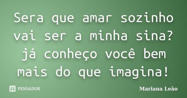 Sera que amar sozinho vai ser a minha sina? já conheço você bem mais do que imagina!... Frase de Mariana Leão.