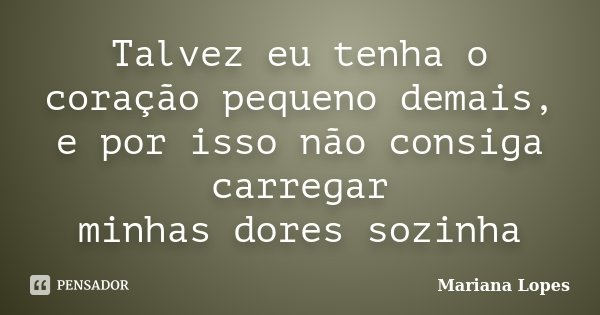 Talvez eu tenha o coração pequeno demais, e por isso não consiga carregar minhas dores sozinha... Frase de Mariana Lopes.