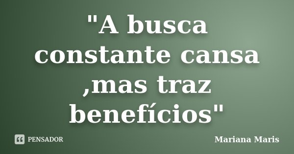 """""""A busca constante cansa ,mas traz benefícios""""... Frase de Mariana Maris."""