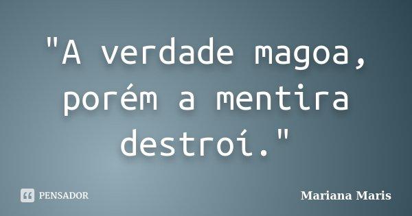 """""""A verdade magoa, porém a mentira destroí.""""... Frase de Mariana Maris."""