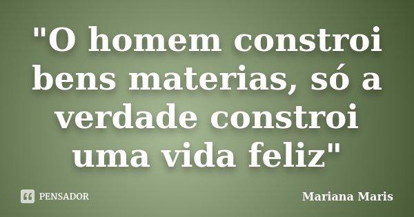 """""""O homem constroi bens materias, só a verdade constroi uma vida feliz""""... Frase de Mariana Maris."""