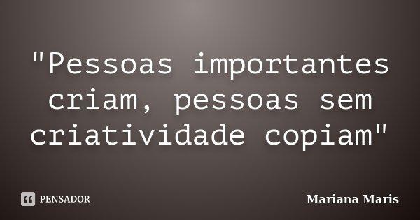 """""""Pessoas importantes criam, pessoas sem criatividade copiam""""... Frase de Mariana Maris."""
