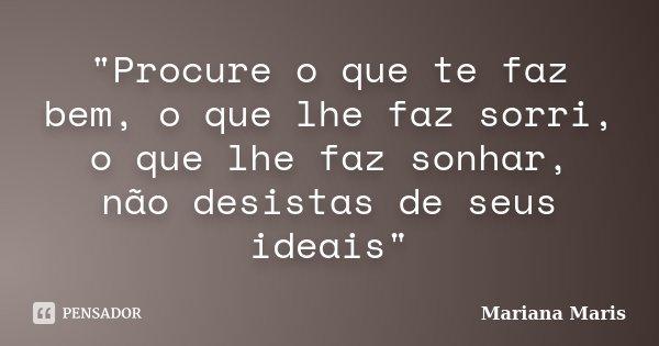 """""""Procure o que te faz bem, o que lhe faz sorri, o que lhe faz sonhar, não desistas de seus ideais""""... Frase de Mariana Maris."""