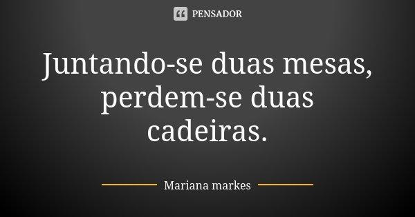 Juntando-se duas mesas, perdem-se duas cadeiras.... Frase de Mariana Markes.