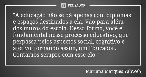 """""""A educação não se dá apenas com diplomas e espaços destinados a ela. Vão para além dos muros da escola. Dessa forma, você é fundamental nesse processo edu... Frase de Mariana Marques Yahweh."""