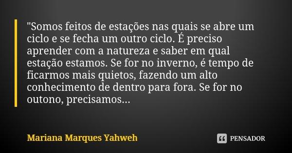 """""""Somos feitos de estações nas quais se abre um ciclo e se fecha um outro ciclo. É preciso aprender com a natureza e saber em qual estação estamos. Se for n... Frase de Mariana Marques Yahweh."""