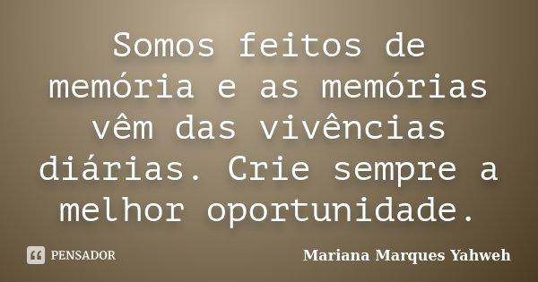 Somos feitos de memória e as memórias vêm das vivências diárias. Crie sempre a melhor oportunidade.... Frase de Mariana Marques Yahweh.