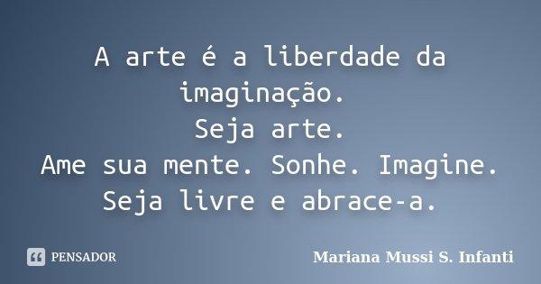 A arte é a liberdade da imaginação. Seja arte. Ame sua mente. Sonhe. Imagine. Seja livre e abrace-a.... Frase de Mariana Mussi S. Infanti.