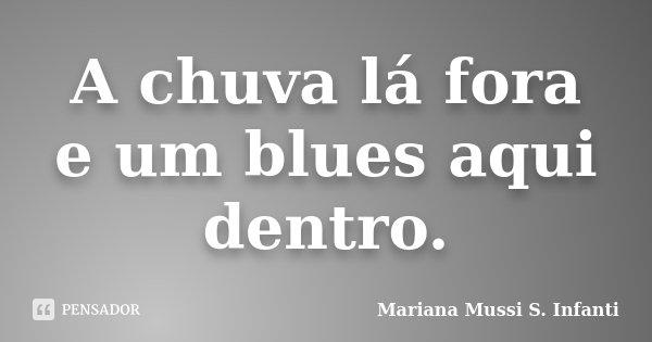 A chuva lá fora e um blues aqui dentro.... Frase de Mariana Mussi S. Infanti.