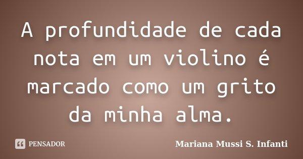 A profundidade de cada nota em um violino é marcado como um grito da minha alma.... Frase de Mariana Mussi S. Infanti.
