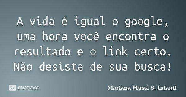 A vida é igual o google, uma hora você encontra o resultado e o link certo. Não desista de sua busca!... Frase de Mariana Mussi S. Infanti.