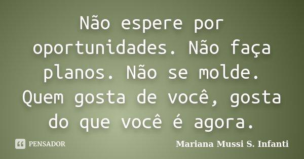 Não espere por oportunidades. Não faça planos. Não se molde. Quem gosta de você, gosta do que você é agora.... Frase de Mariana Mussi S. Infanti.