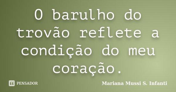 O barulho do trovão reflete a condição do meu coração.... Frase de Mariana Mussi S. Infanti.