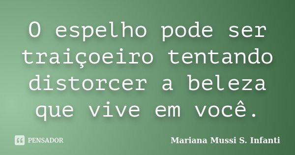 O espelho pode ser traiçoeiro tentando distorcer a beleza que vive em você.... Frase de Mariana Mussi S. Infanti.