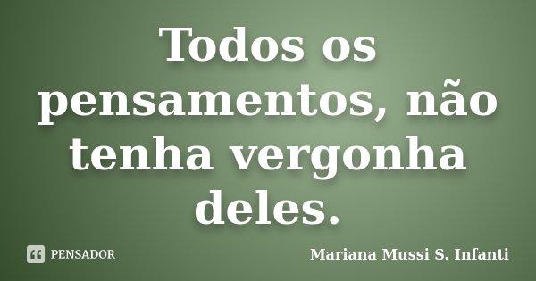 Todos os pensamentos, não tenha vergonha deles.... Frase de Mariana Mussi S. Infanti.
