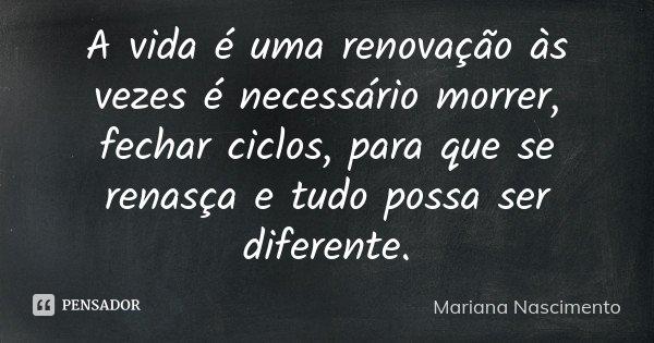 A vida é uma renovação às vezes é necessário morrer, fechar ciclos, para que se renasça e tudo possa ser diferente.... Frase de Mariana Nascimento.