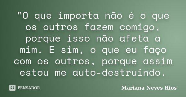 """""""O que importa não é o que os outros fazem comigo, porque isso não afeta a mim. E sim, o que eu faço com os outros, porque assim estou me auto-destruindo.... Frase de Mariana Neves Rios."""