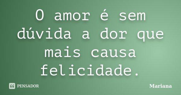 O amor é sem dúvida a dor que mais causa felicidade.... Frase de Mariana.