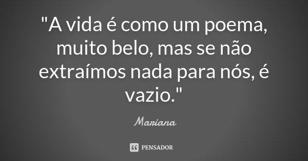 """""""A vida é como um poema, muito belo, mas se não extraímos nada para nós, é vazio.""""... Frase de Mariana."""