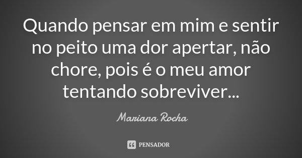 Quando pensar em mim e sentir no peito uma dor apertar, não chore, pois é o meu amor tentando sobreviver...... Frase de Mariana Rocha.
