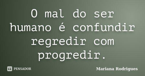 O mal do ser humano é confundir regredir com progredir.... Frase de Mariana Rodrigues.