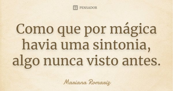 Como que por mágica havia uma sintonia, algo nunca visto antes.... Frase de Mariana Romariz.