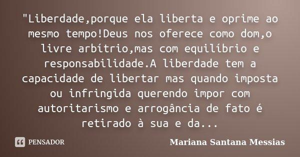 """""""Liberdade,porque ela liberta e oprime ao mesmo tempo!Deus nos oferece como dom,o livre arbítrio,mas com equilíbrio e responsabilidade.A liberdade tem a ca... Frase de Mariana Santana Messias."""